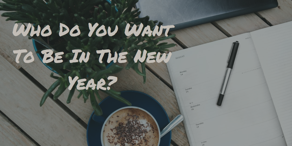 Who Do You Want To Be In The New Year?