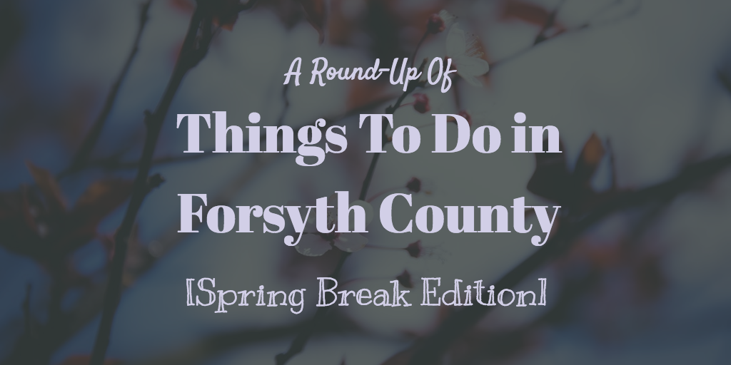 Things To Do In Forsyth County This Spring Break 2019