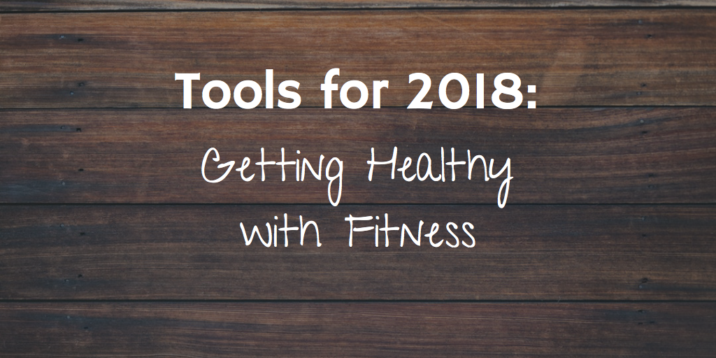 Tools for 2018: Getting Healthy with Fitness