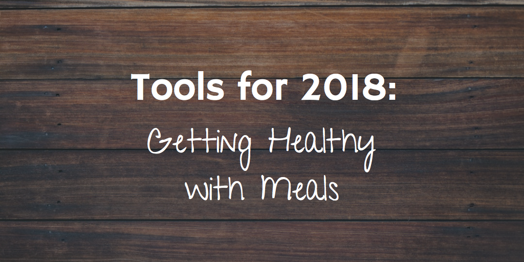 Tools for 2018 – Getting Healthy with Meals