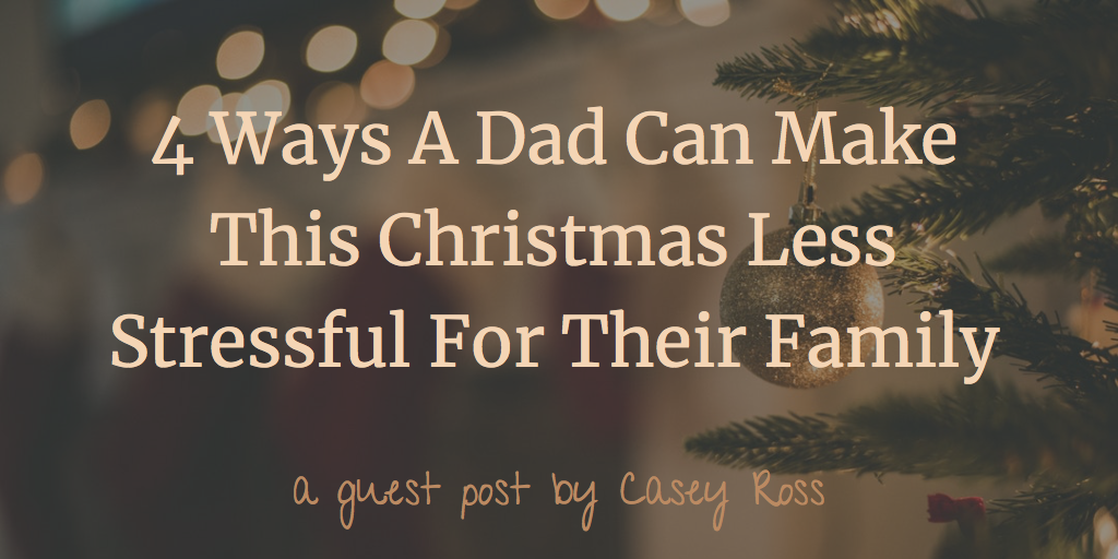 4 Ways A Dad Can Make This Christmas Less Stressful For Their Family