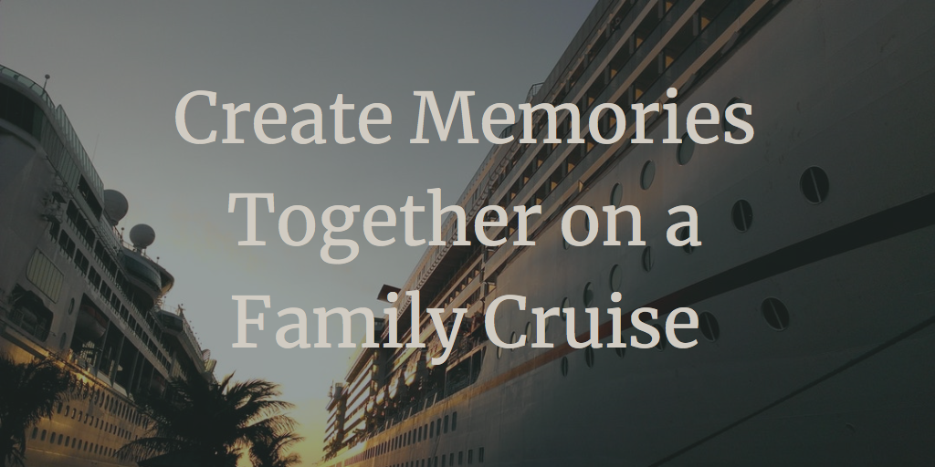Create Memories Together on a Family Cruise