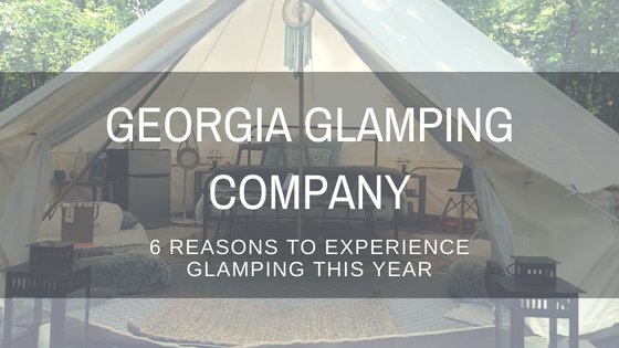 Georgia Glamping Company: 6 Reasons To Experience Glamping This Year