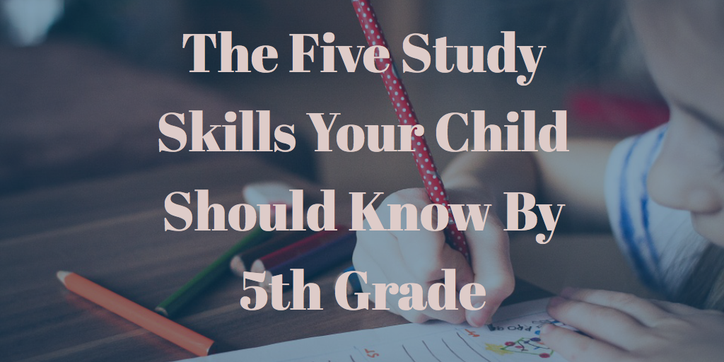 The Five Study Skills Your Child Should Know By 5th Grade
